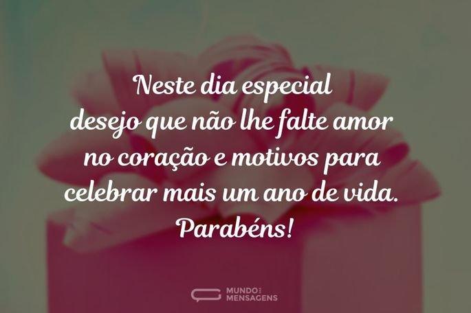 Neste dia especial desejo que não lhe falte amor no coração e motivos para celebrar mais um ano de vida. Parabéns!