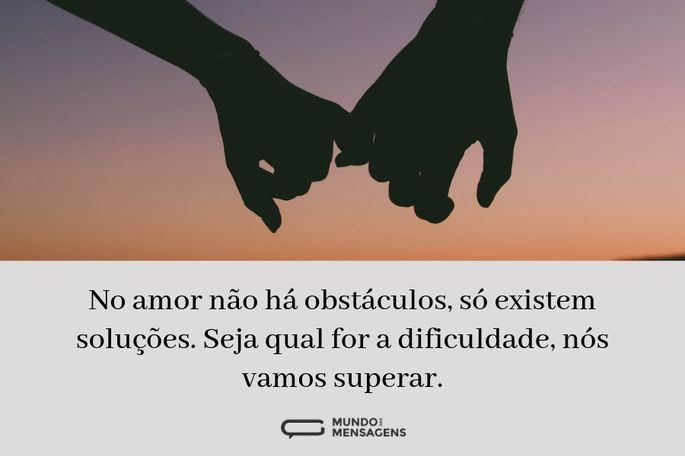 No amor não há obstáculos, só existem soluções. Seja qual for a dificuldade, nós vamos superar.