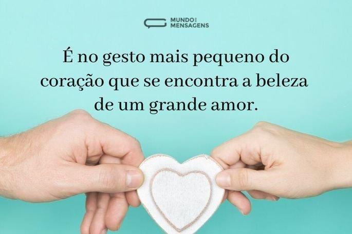 É no gesto mais pequeno do coração que se encontra a beleza de um grande amor.