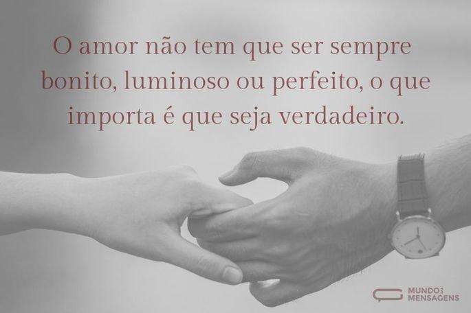 O amor não tem que ser bonito, luminoso ou perfeito, o que importa é que seja verdadeiro.