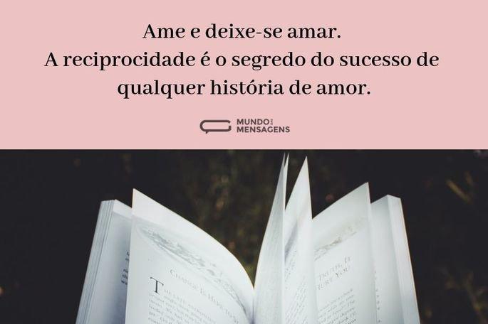 Ame e deixe-se amar. A reciprocidade é o segredo do sucesso de qualquer história de amor.