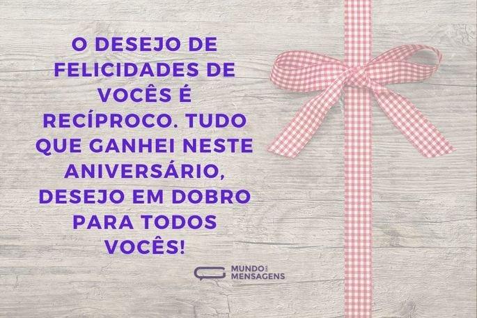 O desejo de felicidades de vocês é recíproco. Tudo que ganhei neste aniversário, desejo em dobro para todos vocês!