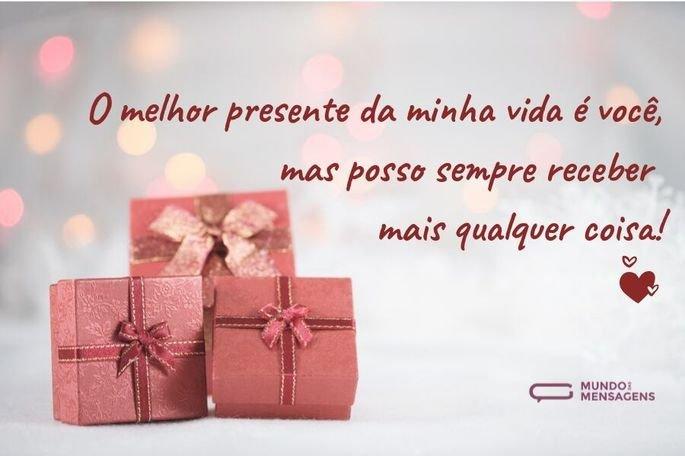 O melhor presente da minha vida é você, mas posso sempre receber mais qual-quer coisa!