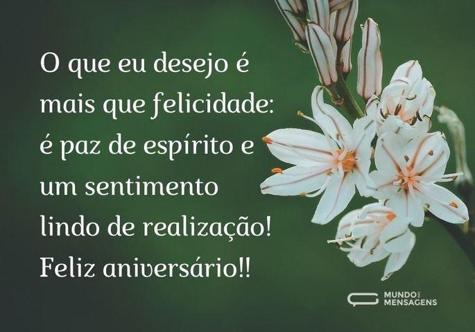 O que eu desejo é mais que felicidade: é paz de espírito e um sentimento lindo de realização! Feliz aniversário!