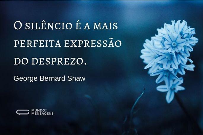 O silêncio é a mais perfeita expressão do desprezo.  - George Bernard Shaw