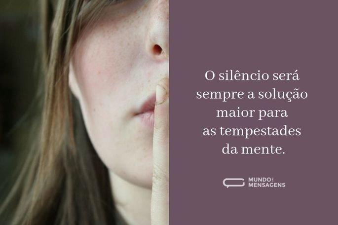 O silêncio será sempre a solução maior para as tempestades da mente.
