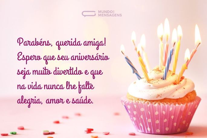 Parabéns, querida amiga! Espero que seu aniversário seja muito divertido e que na vida nunca lhe falte alegria, amor e saúde.