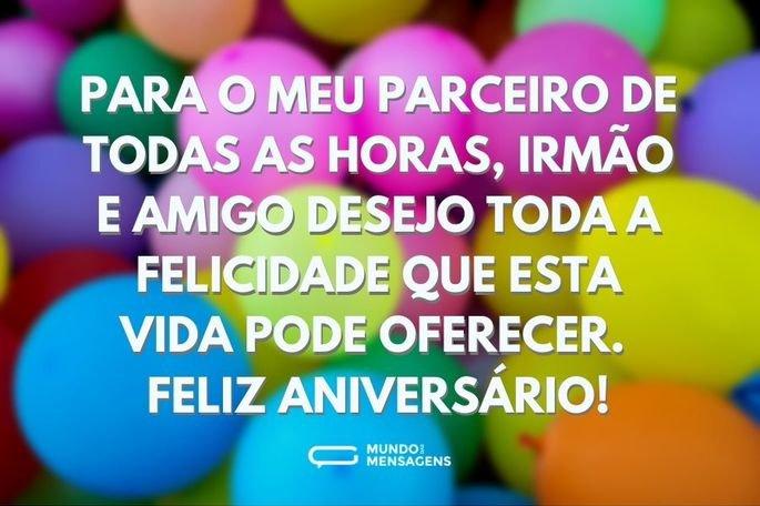 Para o meu parceiro de todas as horas, irmão e amigo desejo toda a felicidade que esta vida pode oferecer. Feliz aniversário!