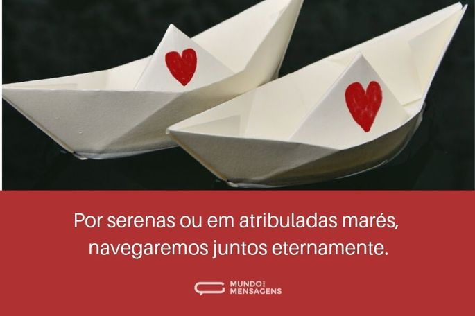 Por serenas ou atribuladas marés, navegaremos juntos eternamente.