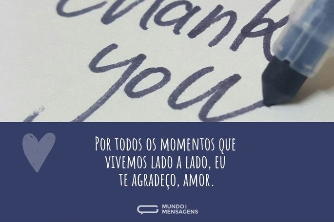 Por todos os momentos que vivemos lado a lado, eu te agradeço, amor.
