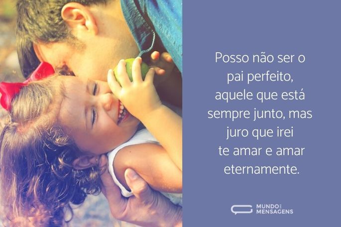 Posso não ser o pai perfeito, aquele que está sempre junto, mas juro que irei te amar e amar eternamente.