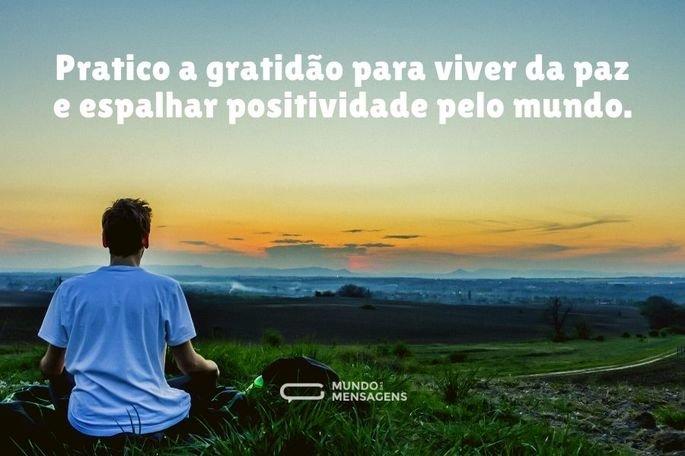 Pratico a gratidão para viver da paz e espalhar positividade pelo mundo.