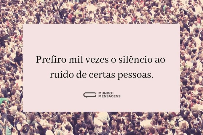 Prefiro mil vezes o silêncio ao ruído de certas pessoas.