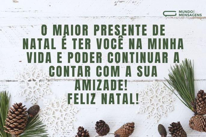 O maior presente de Natal é ter você na minha vida e poder continuar a contar com a sua amizade! Feliz Natal!