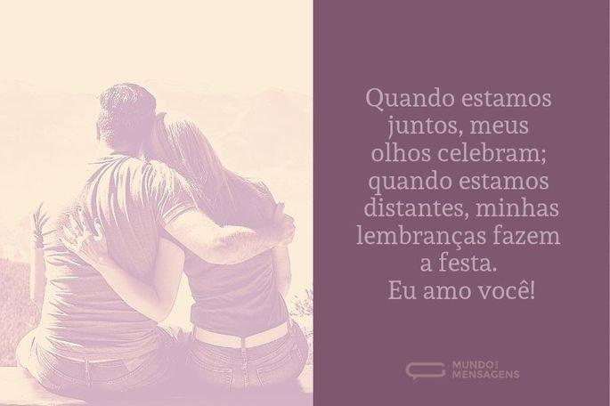 Quando estamos juntos, meus olhos celebram; quando estamos distantes, minhas lembranças fazem a festa. Eu amo você!