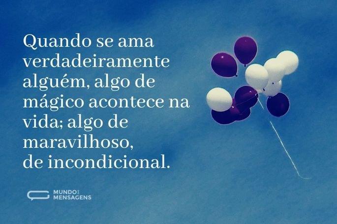 Quando se ama verdadeiramente alguém, algo de mágico acontece na vida; algo de maravilhoso, de incondicional.