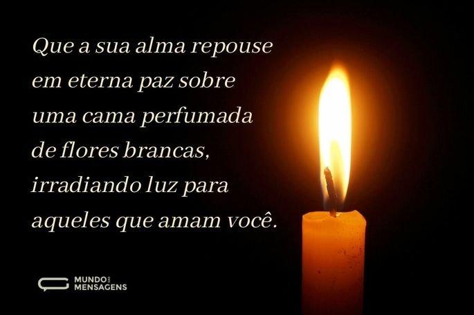 Que a sua alma repouse em eterna paz sobre uma cama perfumada de flores brancas, irradiando luz para aqueles que amam você.
