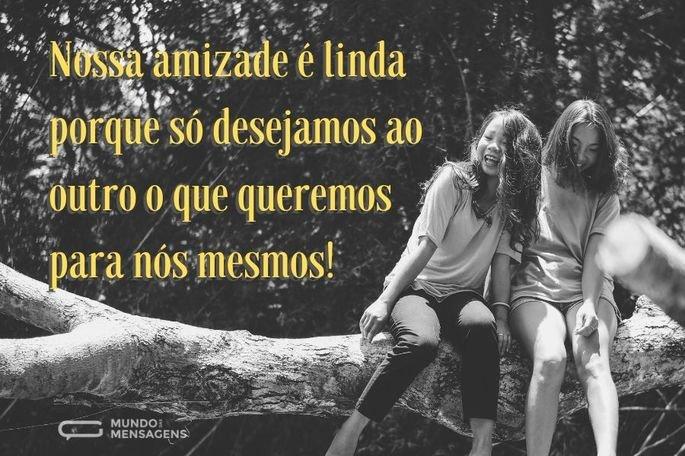Nossa amizade é linda porque só desejamos ao outro o que queremos para nós mesmos!