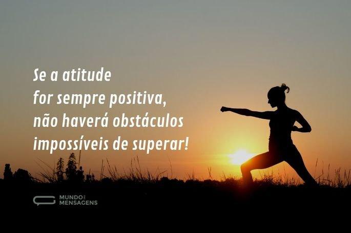 Se a atitude for sempre positiva, não haverá obstáculos impossíveis de superar!