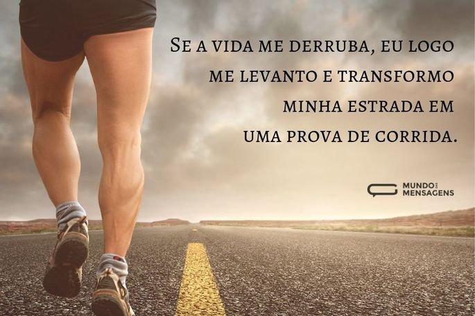 Se a vida me derruba, eu logo me levanto e transformo minha estrada em uma prova de corrida.