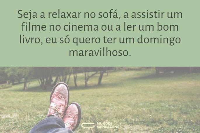 Seja a relaxar no sofá, a assistir um filme no cinema ou a ler um bom livro, eu só quero ter um domingo maravilhoso.