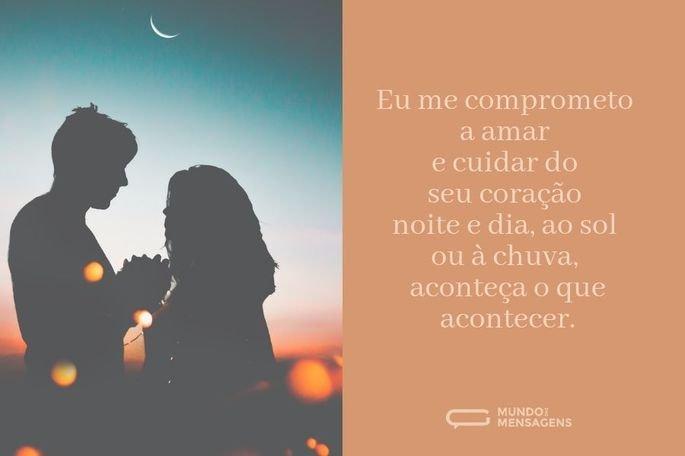 Eu me comprometo a amar e cuidar do seu coração noite e dia, ao sol ou à chuva, aconteça o que acontecer.