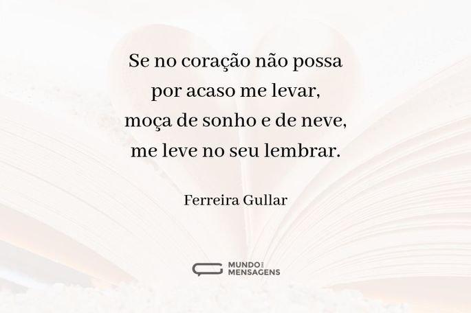 Se no coração não possa por acaso me levar, moça de sonho e de neve, me leve no seu lembrar.  - Ferreira Gullar