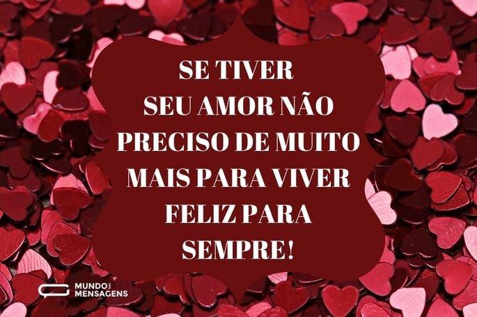 Se tiver seu amor não preciso de muito mais para viver feliz para sempre!