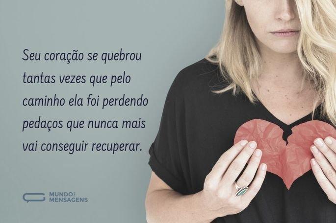 Seu coração se quebrou tantas vezes que pelo caminho ela foi perdendo pedaços que nunca mais vai conseguir recuperar.