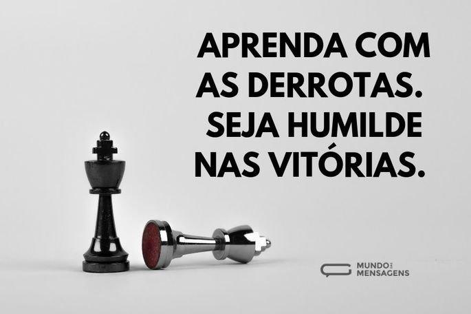 Aprenda com as derrotas. Seja humilde nas vitórias.