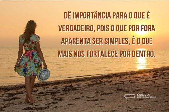 Dê importância para o que é verdadeiro, pois o que por fora aparenta ser simples, é o que mais nos fortalece por dentro.