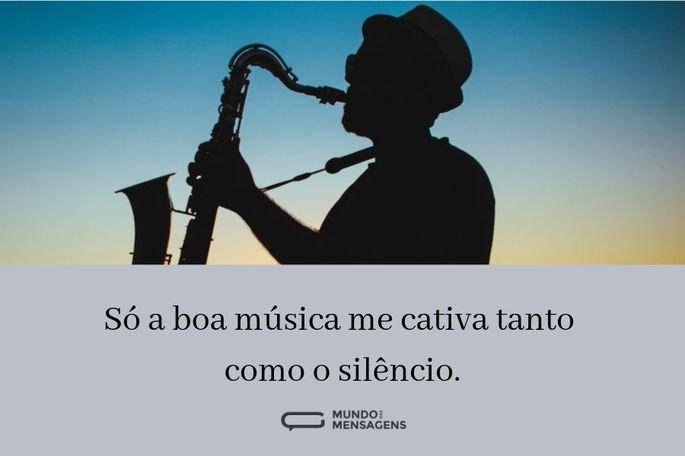 Só a boa música me cativa tanto como o silêncio.
