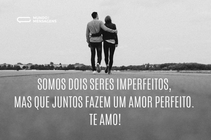 Somos dois seres imperfeitos, mas que juntos fazem um amor perfeito. Te amo!