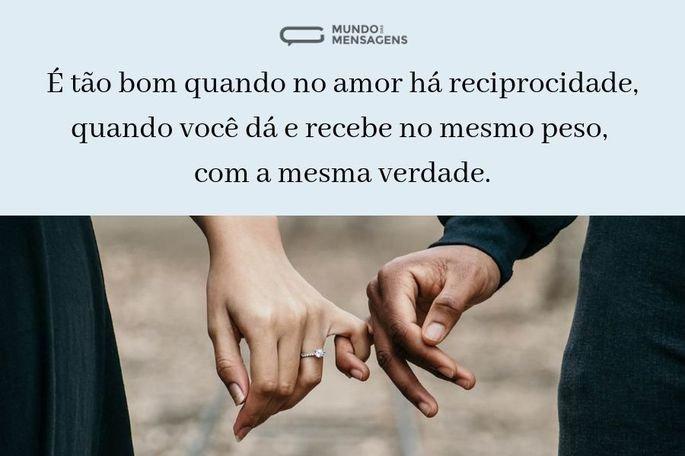 É tão bom quando no amor há reciprocidade, quando você dá e recebe no mesmo peso, com a mesma verdade.