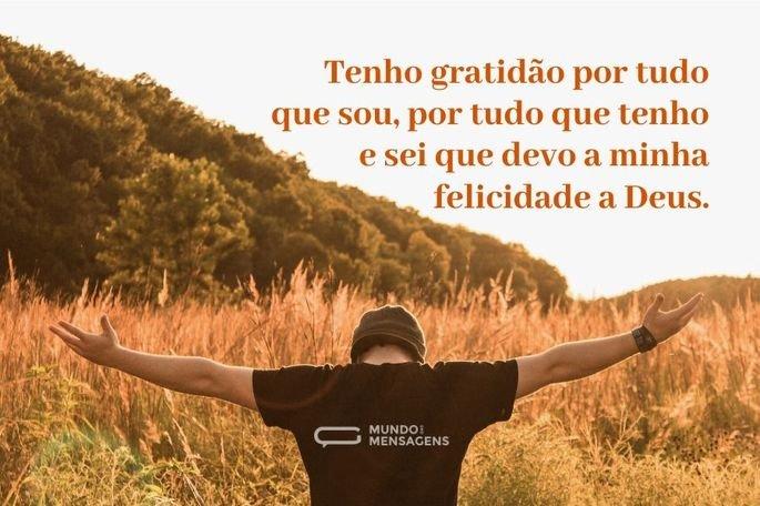 Tenho gratidão por tudo que sou, por tudo que tenho e sei que devo a minha felicidade a Deus.