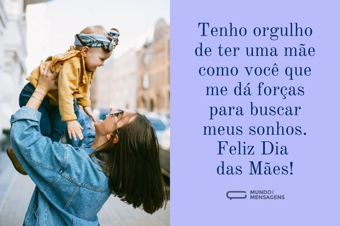 Tenho orgulho de ter uma mãe como você que me dá forças para buscar meus sonhos. Feliz dia das mães!