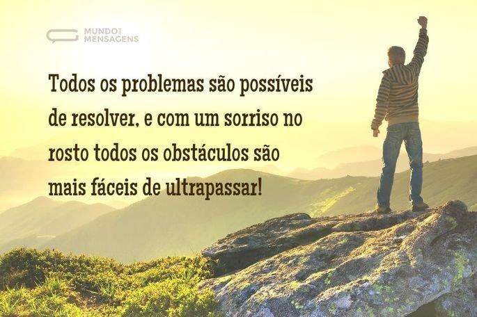 Todos os problemas são possíveis de resolver, e com um sorriso no rosto todos os obstáculos são mais fáceis de ultrapassar!