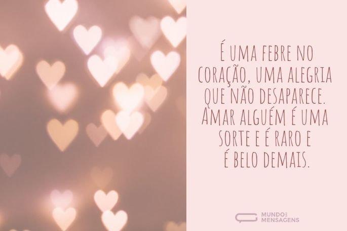 É uma febre no coração, uma alegria que não desaparece. Amar alguém é uma sorte e é raro e é belo demais.