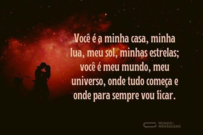 Você é a minha casa, minha lua, meu sol, minhas estrelas; você é meu mundo, meu universo, onde tudo começa e onde para sempre vou ficar.