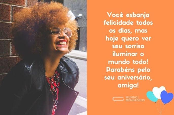 Você esbanja felicidade todos os dias, mas hoje quero ver seu sorriso iluminar o mundo todo! Parabéns pelo seu aniversário, amiga!