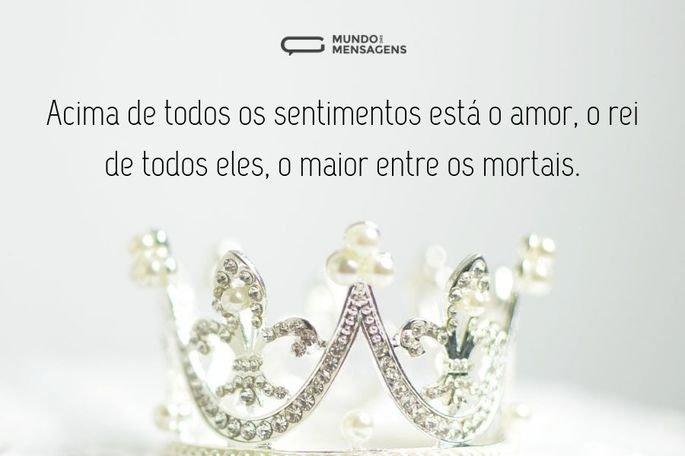 Acima de todos os sentimentos está o amor, o rei de todos eles, o maior entre os mortais.