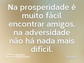Na prosperidade é muito fácil encontrar amigos, na adversidade não há nada mais difícil.