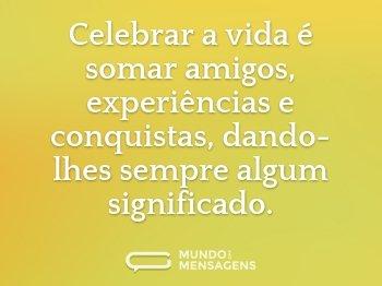 Celebrar a vida é somar amigos, experiências e conquistas, dando-lhes sempre algum significado.