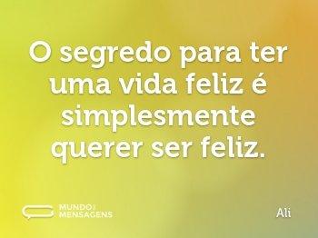 O segredo para ter uma vida feliz é simplesmente querer ser feliz.