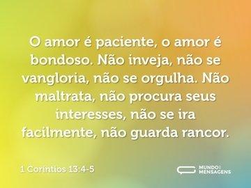 O amor é paciente, o amor é bondoso. Não inveja, não se vangloria, não se orgulha. Não maltrata, não procura seus interesses, não se ira facilmente, não guarda rancor.