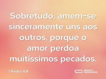 Sobretudo, amem-se sinceramente uns aos outros, porque o amor perdoa muitíssimos pecados.