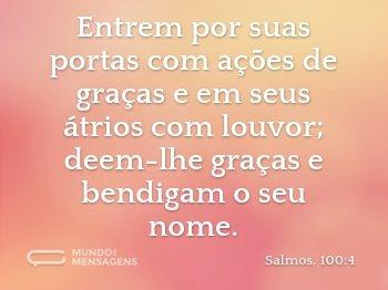 Entrem por suas portas com ações de graças e em seus átrios com louvor; deem-lhe graças e bendigam o seu nome.