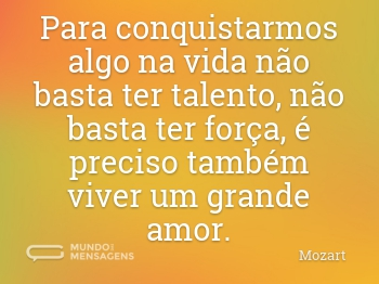 Para conquistarmos algo na vida não basta ter talento, não basta ter força, é preciso também viver um grande amor.