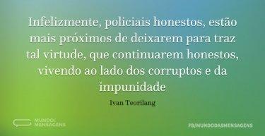 Infelizmente, policiais honestos, estão mais próximos de deixarem para traz tal virtude, que continuarem honestos, vivendo ao lado dos corruptos e da impunidade