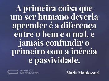 A primeira coisa que um ser humano deveria aprender é a diferença entre o bem e o mal, e jamais confundir o primeiro com a inércia e passividade.